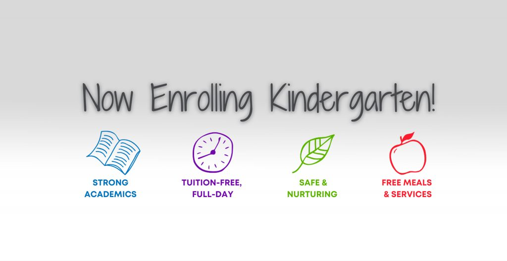 Now Enrolling Kindergarten! Strong academics. Tuition-free, full-day. Safe and nurturing. Free meals and services.